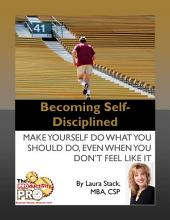 Becoming Self-Disciplined: Make Yourself Do What You Should Do, Even When You Don't Feel Like It