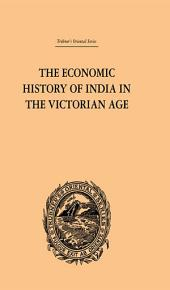 The Economic History of India in the Victorian Age: From the Accession of Queen Victoria in 1837 to the Commencement of the Twentieth Century