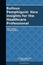Bullous Pemphigoid: New Insights for the Healthcare Professional: 2011 Edition: ScholarlyPaper