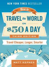 How to Travel the World on $50 a Day : Third Edition: Travel Cheaper, Longer, Smarter