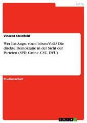 Wer hat Angst vorm bösen Volk? Die direkte Demokratie in der Sicht der Parteien (SPD, Grüne, CSU, DVU)