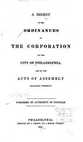 A Digest of the Ordinances of the Corporation of the City of Philadelphia, and of the Acts of Assembly Relating Thereto