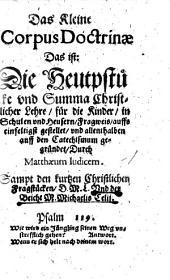 Das Kleine Corpus Doctrinae Das ist: Die Heuptstücke vnd Summa Christlicher Lehre: für die Kinder, in Schulen vnd Heusern, Fragweis, auffs einfeltigst gestelet, vnd allenthalben auff den Catechismum gegründet