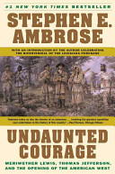 Undaunted Courage  Meriwether Lewis  Thomas Jefferson  and the Opening of the American West