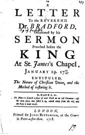 A Letter to the Reverend Dr. Bradford,: Occasioned by His Sermon Preached Before the King at St. James's Chapel, January 19. 1717/18. Entituled, The Nature of Christian Union, and the Method of Restoring It..