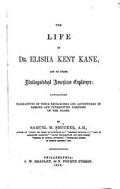 The Life of Dr. Elisha Kent Kane: And of Other Distinguished American Explorers : Containing Narratives of Their Researches and Adventures in Remote and Interesting Portions of the Globe