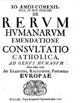 Io. Amos Comenii, Eccl. FF. Boh. Episcopi. De Rervm Humanitarvm Emendatione Consvltatio Catholica, ad genvs Hvmanvm