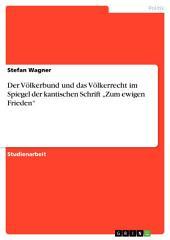 """Der Völkerbund und das Völkerrecht im Spiegel der kantischen Schrift """"Zum ewigen Frieden"""""""