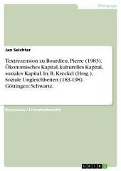 Textrezension zu Bourdieu, Pierre (1983). Ökonomisches Kapital, kulturelles Kapital, soziales Kapital. In: R. Kreckel (Hrsg.), Soziale Ungleichheiten (183-198). Göttingen: Schwartz.
