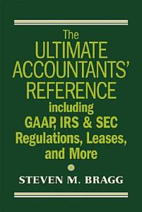 The Ultimate Accountants  Reference Including GAAP  IRS   SEC Regulations  Leases  and More PDF