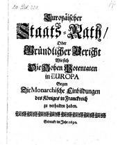 Europäischer Staats-Rath, oder gründlicher Bericht. Wie sich die Hohen Potentaten in Europa Gegen die Monarchische Einbildungen des Königes in Franckreich erhalten haben. - o.O. 1690