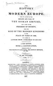 The History of Modern Europe: With an Account of the Decline and Fall of the Roman Empire; and a View of the Progress of Society, from the Rise of the Modern Kingdoms to the Peace of Paris in 1763; in a Series of Letters from a Nobleman to His Son, Volume 1