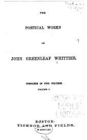 The Poetical Works of John Greenleaf Whittier: Complete in Two Volumes. Volume I[-II].