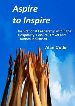 Aspire to Inspire : Inspirational Leadership within the Hospitality, Leisure, Travel and Tourism Industries