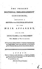 The Present National Embarrassment Considered: Containing a Sketch of the Political Situation of the Heir Apparent, and of the Legal Claims of the Parliament Now Assembled at Westminister: ...