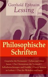 Philosophische Schriften: Gespräche für Freimaurer + Leben und leben lassen + Das Christentum der Vernunft + Selbstbetrachtungen und Einfälle + Durch Spinoza ist Leibniz + Über die Wahrheit und mehr