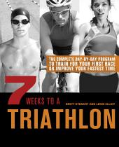 7 Weeks to a Triathlon: The Complete Day-By-Day Program to Train for Your First Race Or Improve Your Fastest Time