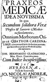 Praxeos medicae idea novissima: in qua secundum solidiora verae physicae & sanioris medicinae fundamenta omnium morborum origo ex quatuor cardinalibus concatenata serie deducitur ...