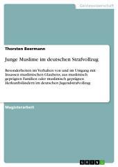 Junge Muslime im deutschen Strafvollzug: Besonderheiten im Verhalten von und im Umgang mit Insassen muslimischen Glaubens, aus muslimisch geprägten Familien oder muslimisch geprägten Herkunftsländern im deutschen Jugendstrafvollzug