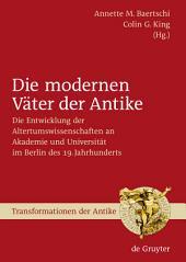 Die modernen Väter der Antike: Die Entwicklung der Altertumswissenschaften an Akademie und Universität im Berlin des 19. Jahrhunderts