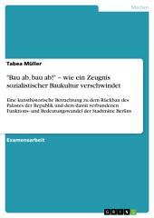 """""""Bau ab, bau ab!"""" – wie ein Zeugnis sozialistischer Baukultur verschwindet: Eine kunsthistorische Betrachtung zu dem Rückbau des Palastes der Republik und dem damit verbundenen Funktions- und Bedeutungswandel der Stadtmitte Berlins"""