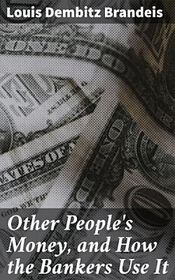 Other People s Money  and How the Bankers Use It PDF