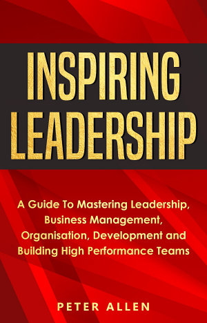 Inspiring Leadership  A Guide To Mastering Leadership  Business Management  Organisation  Development and Building High Performance Teams