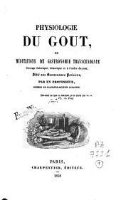 Physiologie du goût ou méditations de gastronomie transcendante: ouvrage théorique, historique et à l'ordre du jour, dédié aux gastronomes parisiens