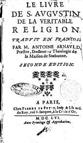 Le Liure de S. Augustin de la veritable religion. Traduit en francois par m. Antoine Arnauld, prestre, docteur et theologie de la maison de Sorbonne