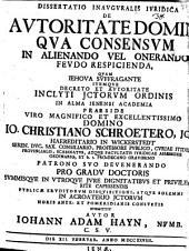 Dissertatio Inauguralis Iuridica De Autoritate Domini, Qua Consensum In Alienando Vel Onerando Feudo Respicienda