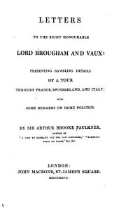 Letters to the Right Honourable Lord Brougham and Vaux: presenting rambling details of a tour through France, Switzerland, and Italy, with some remarks on home politics