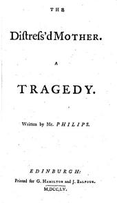 """The Distres'd Mother. A Tragedy. Written by Mr. Philips [or, Rather Adapted from Racine's """"Andromaque""""]."""