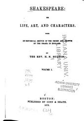 Shakespeare: His Life, Art, and Characters, with an Historical Sketch of the Origin and Growth of the Drama in England, Volume 1