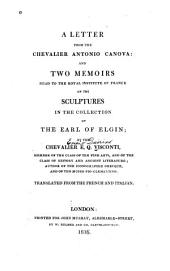 A Letter from the Chevalier Antonio Canova, And, Two Memoirs Read to the Royal Institute of France on the Sculptures in the Collection of the Earl of Elgin