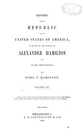History of the Republic of the United States of America: As Traced in the Writings of Alexander Hamilton and of His Cotemporaries, Volume 3