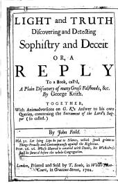Light and Truth discovering and detecting sophistry and deceit; or, A reply to a book, call'd, A Plain Discovery of many gross Falshoods, &c. By George Keith, etc