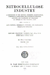 Nitrocellulose industry: a compendium of the history, chemistry, manufacture, commercial application and analysis of nitrates, acetates and xanthates of cellulose as applied to the peaceful arts, with a chapter on gun cotton, smokeless powder and explosive cellulose nitrates, Volume 1