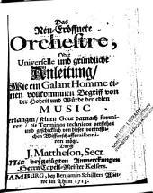 Das neu-eröffnete Orchestre, oder, Universelle und gründliche Anleitung: wie ein galant Homme einen vollkommenen Begriff von der Hoheit und Würde der edlen Music erlangen, seinen Gout darnach formieren, die Terminos technicos verstehen und geschichlich von dieser vortrefflichen Wissenschafft raisonniren möge
