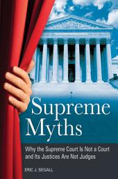 Supreme Myths: Why the Supreme Court is Not a Court and its Justices are Not Judges: Why the Supreme Court Is Not a Court and Its Justices Are Not Judges