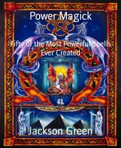 Power Magick: Fifty of the Most Powerful Spells Ever Created