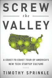 Screw the Valley: A Coast-to-Coast Tour of America s New Tech Startup Culture: New York, Boulder, Austin, Raleigh, Detroit, Las Vegas, Kansas City