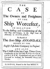 The Case of the Owners and Freighters of the Ship Worcester, in Relation to the Seising and Condemning of the Said Ship and Cargoe, in the High Court of Admiralty in Scotland: For Reprisal of the Scots Ship Annandale, Seised by the English East-India Company in England. And Also the Case of the Late Capt. Thomas Green, Commander of the Said Ship Worcester, and His Crew, Condemned and Part of Them Executed in Scotland, for Pretended Piracy and Murder