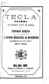 Tecla; dramma in cinque atti in prosa. (S. Antonio, mediatore al matrimonio, commedia in un atto in prosa.).