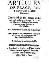 Articles of Peace, Entercovrse, and Commerce: Concluded in the Names of the Most High and Mighty Kings, Charles by the Grace of God King of Great Britaine, France and Ireland ... and Philip the Fourth King of Spaine, &c. In a Treaty at Madrit, the Fift Day of Nouember After the Old Stile, in the Yeere of Our Lord God M.DC.XXX. Translated Out of Latine Into English