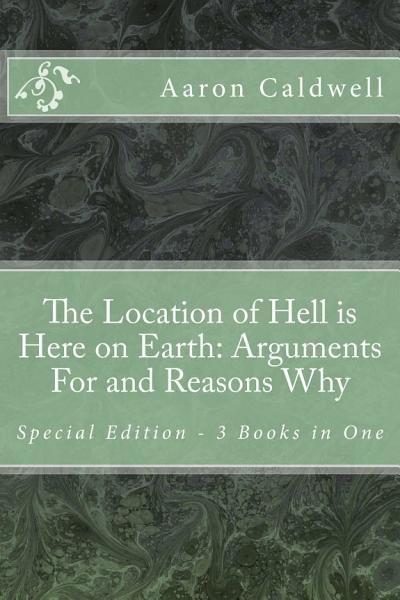 The Location of Hell is Here on Earth  Arguments For and Reasons Why Special Edition   3 Books in One PDF