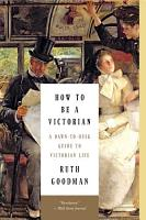How to Be a Victorian  A Dawn to Dusk Guide to Victorian Life PDF