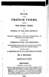 A Book of the French Verbs: Wherein the Model Verbs, and Several of the Most Difficult are Conjugated Affirmatively, Negatively, Interrogatively, and Negatively and Interrogatively, Containing Also, Numerous Notes and Directions on the Different Conjugations, Not to be Found in Any Other Book Published for the Use of English Scholars, to which is Added, a Complete List of All the Irregular Verbs