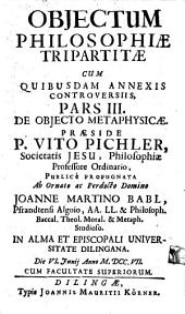 Obiectum Philosophiae Tripartitae: Cum Quibusdam Annexis Controversiis. De Objecto Metaphysicae. Pars III.