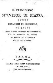 Il parmigiano seruitor di piazza ouuero Dialoghi di Frombola de' quali dopo varie notizie interessanti su le pitture di Parma si porge il catalogo delle principali