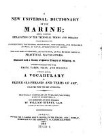 A New Universal Dictionary of the Marine, Being, a Copious Explanation of the Technical Terms and Phrases Usually Employed in the Construction, Equipment, Machinery, Movements, and Military, as Well as Naval, Operations of the Ships; with Such Parts of Astronomy, and Navigation, as Will be Found Useful to Practical Navigators (etc.)